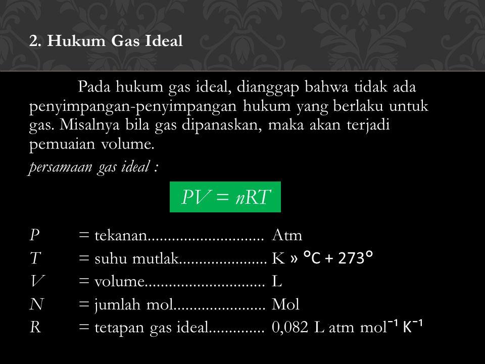 2. Hukum Gas Ideal Pada hukum gas ideal, dianggap bahwa tidak ada penyimpangan-penyimpangan hukum yang berlaku untuk gas. Misalnya bila gas dipanaskan
