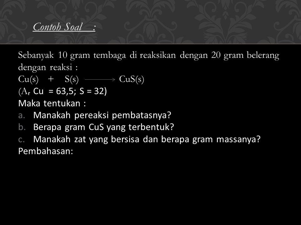 Sebanyak 10 gram tembaga di reaksikan dengan 20 gram belerang dengan reaksi : Cu(s) + S(s) CuS(s) (A ᵣ Cu = 63,5; S = 32) Maka tentukan : a.Manakah pereaksi pembatasnya.