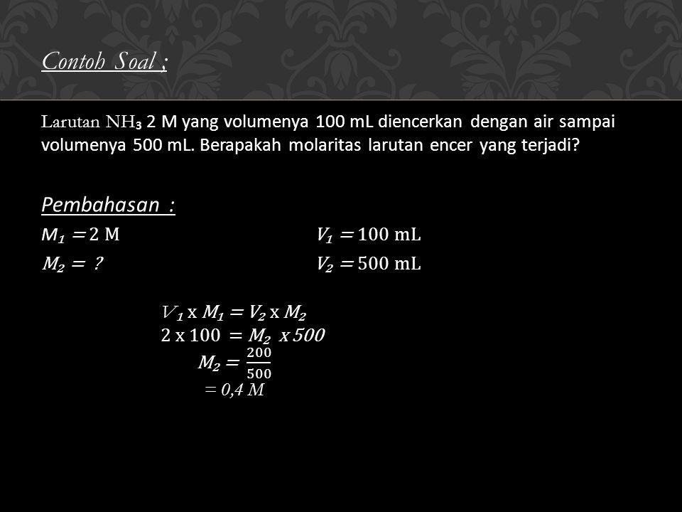 Contoh Soal ; Larutan NH ₃ 2 M yang volumenya 100 mL diencerkan dengan air sampai volumenya 500 mL.