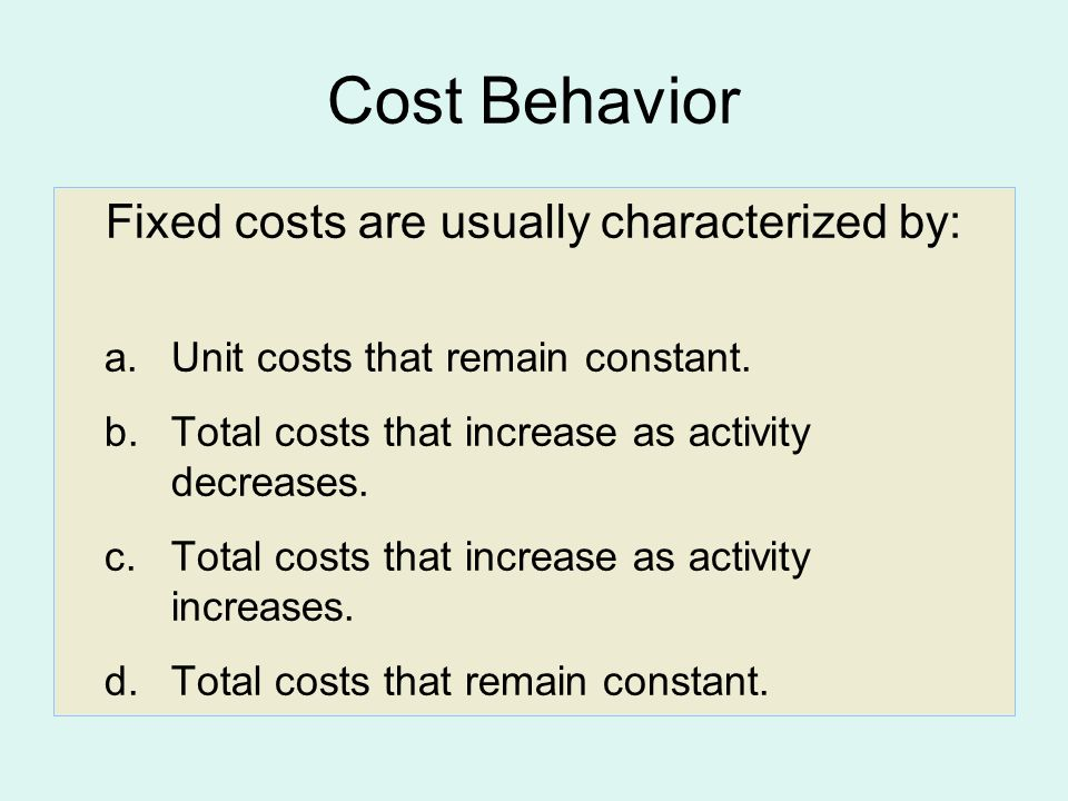 Cost Behavior Fixed costs are usually characterized by: a.Unit costs that remain constant.