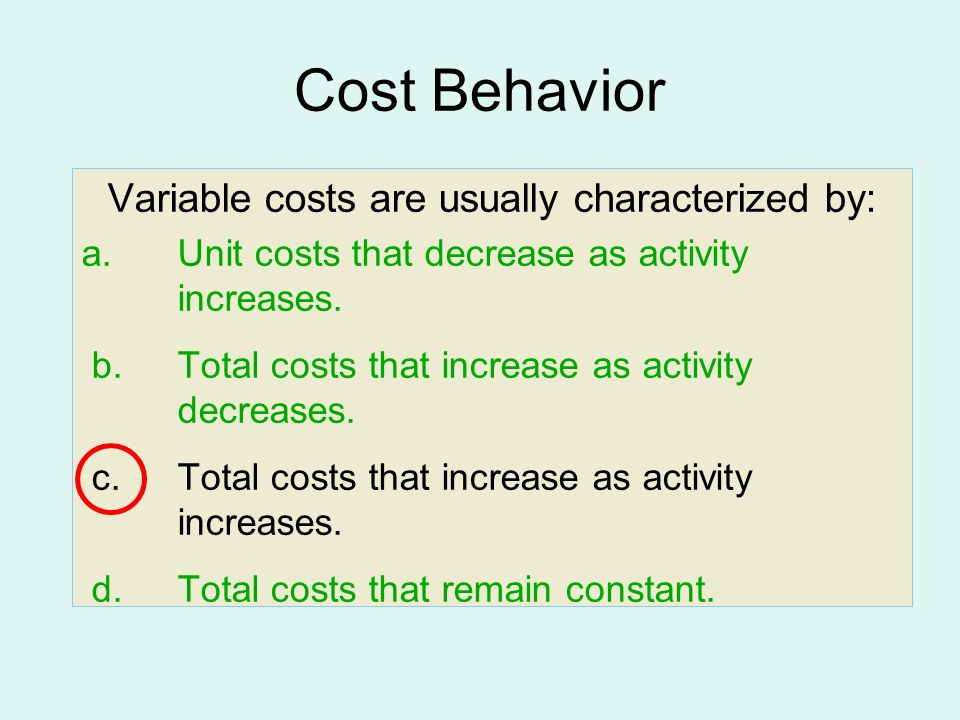 Variable costs are usually characterized by: a. Unit costs that decrease as activity increases.