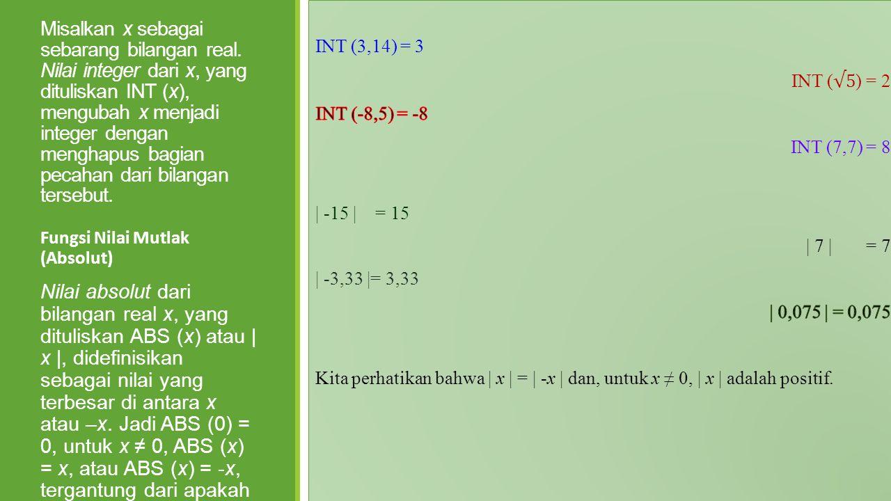 Fungsi Nilai Integer Misalkan x sebagai sebarang bilangan real. Nilai integer dari x, yang dituliskan INT (x), mengubah x menjadi integer dengan mengh