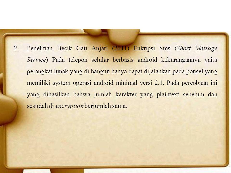 2.Penelitian Becik Gati Anjari (2011) Enkripsi Sms (Short Message Service) Pada telepon selular berbasis android kekurangannya yaitu perangkat lunak y