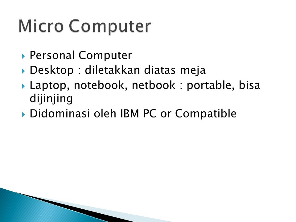  Personal Computer  Desktop : diletakkan diatas meja  Laptop, notebook, netbook : portable, bisa dijinjing  Didominasi oleh IBM PC or Compatible