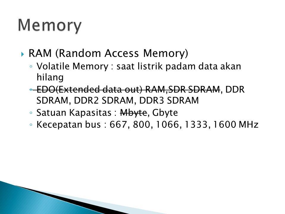  RAM (Random Access Memory) ◦ Volatile Memory : saat listrik padam data akan hilang ◦ EDO(Extended data out) RAM,SDR SDRAM, DDR SDRAM, DDR2 SDRAM, DDR3 SDRAM ◦ Satuan Kapasitas : Mbyte, Gbyte ◦ Kecepatan bus : 667, 800, 1066, 1333, 1600 MHz