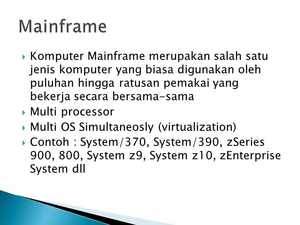  Komputer Mainframe merupakan salah satu jenis komputer yang biasa digunakan oleh puluhan hingga ratusan pemakai yang bekerja secara bersama-sama  Multi processor  Multi OS Simultaneosly (virtualization)  Contoh : System/370, System/390, zSeries 900, 800, System z9, System z10, zEnterprise System dll
