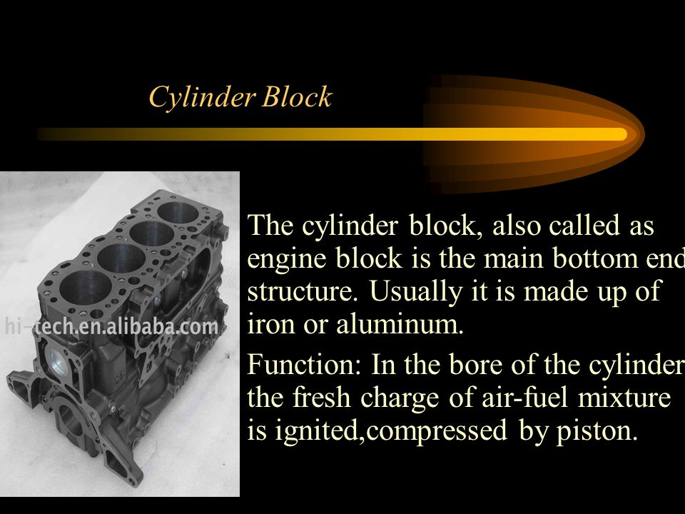 Cylinder Block The cylinder block, also called as engine block is the main bottom end structure.