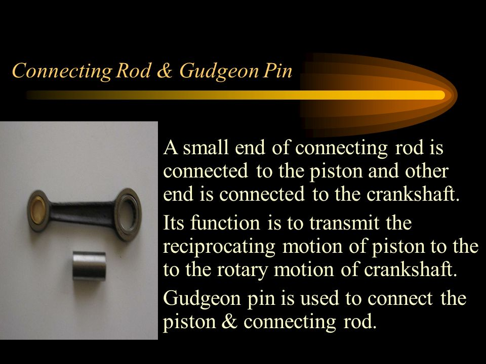 Connecting Rod & Gudgeon Pin A small end of connecting rod is connected to the piston and other end is connected to the crankshaft.