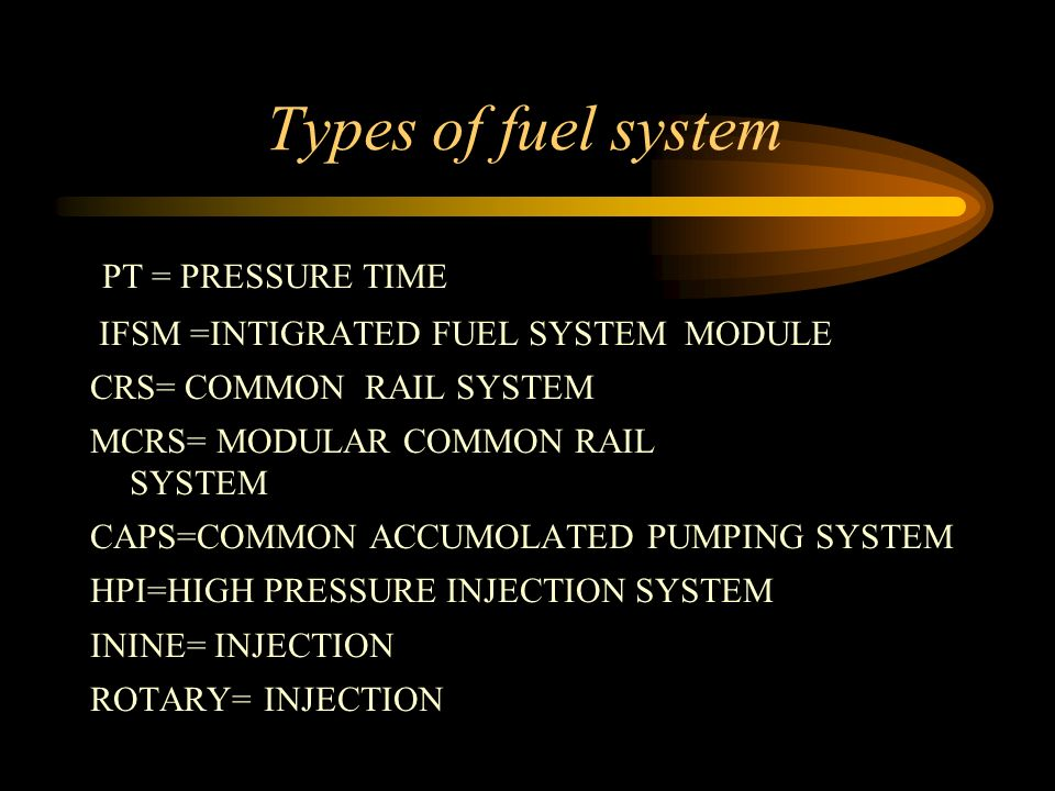 Types of fuel system PT = PRESSURE TIME IFSM =INTIGRATED FUEL SYSTEM MODULE CRS= COMMON RAIL SYSTEM MCRS= MODULAR COMMON RAIL SYSTEM CAPS=COMMON ACCUM