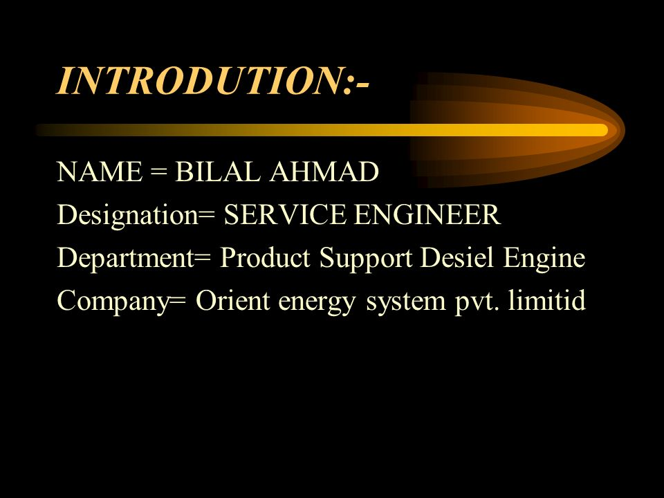 INTRODUTION:- NAME = BILAL AHMAD Designation= SERVICE ENGINEER Department= Product Support Desiel Engine Company= Orient energy system pvt.