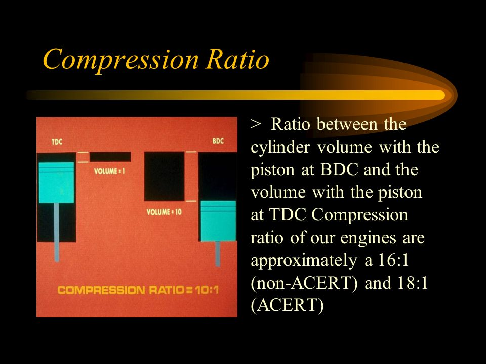 Compression Ratio > Ratio between the cylinder volume with the piston at BDC and the volume with the piston at TDC Compression ratio of our engines are approximately a 16:1 (non-ACERT) and 18:1 (ACERT)