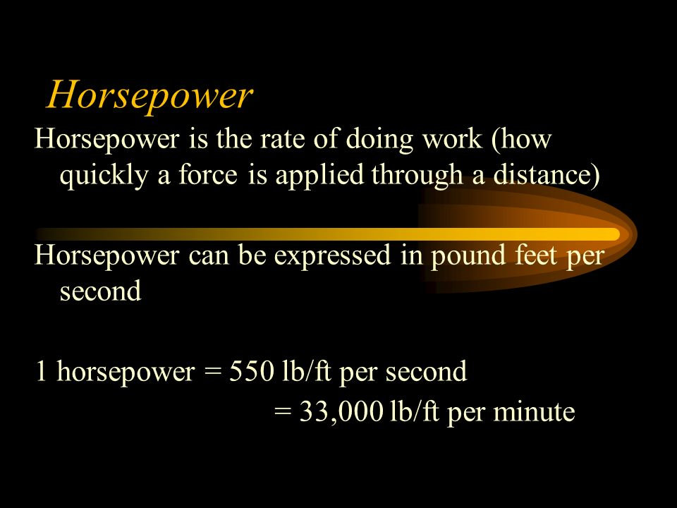 Horsepower Horsepower is the rate of doing work (how quickly a force is applied through a distance) Horsepower can be expressed in pound feet per second 1 horsepower = 550 lb/ft per second = 33,000 lb/ft per minute