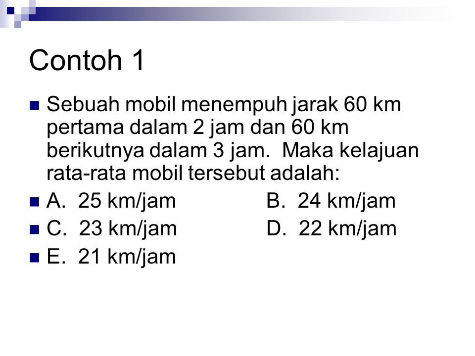 Sebuah mobil menempuh jarak 60 km pertama dalam 2 jam dan 60 km berikutnya dalam 3 jam. Maka kelajuan rata-rata mobil tersebut adalah: A. 25 km/jamB.