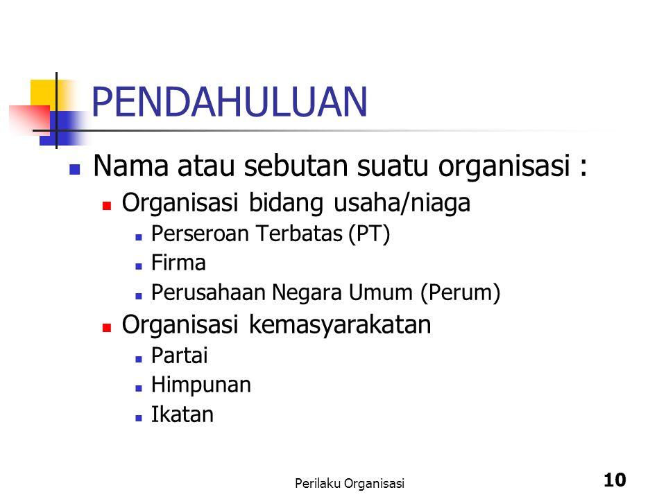 Perilaku Organisasi 10 PENDAHULUAN Nama atau sebutan suatu organisasi : Organisasi bidang usaha/niaga Perseroan Terbatas (PT) Firma Perusahaan Negara Umum (Perum) Organisasi kemasyarakatan Partai Himpunan Ikatan