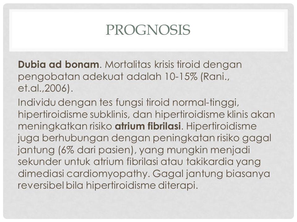 PROGNOSIS Dubia ad bonam. Mortalitas krisis tiroid dengan pengobatan adekuat adalah 10-15% (Rani., et.al.,2006). Individu dengan tes fungsi tiroid nor