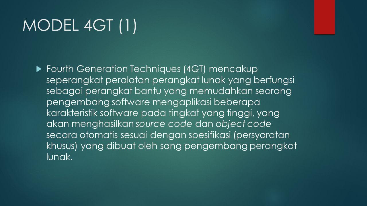 MODEL 4GT (1)  Fourth Generation Techniques (4GT) mencakup seperangkat peralatan perangkat lunak yang berfungsi sebagai perangkat bantu yang memudahkan seorang pengembang software mengaplikasi beberapa karakteristik software pada tingkat yang tinggi, yang akan menghasilkan source code dan object code secara otomatis sesuai dengan spesifikasi (persyaratan khusus) yang dibuat oleh sang pengembang perangkat lunak.