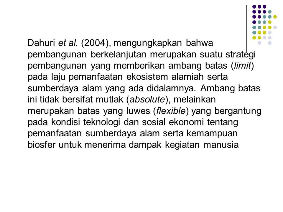 Dahuri et al. (2004), mengungkapkan bahwa pembangunan berkelanjutan merupakan suatu strategi pembangunan yang memberikan ambang batas (limit) pada laj