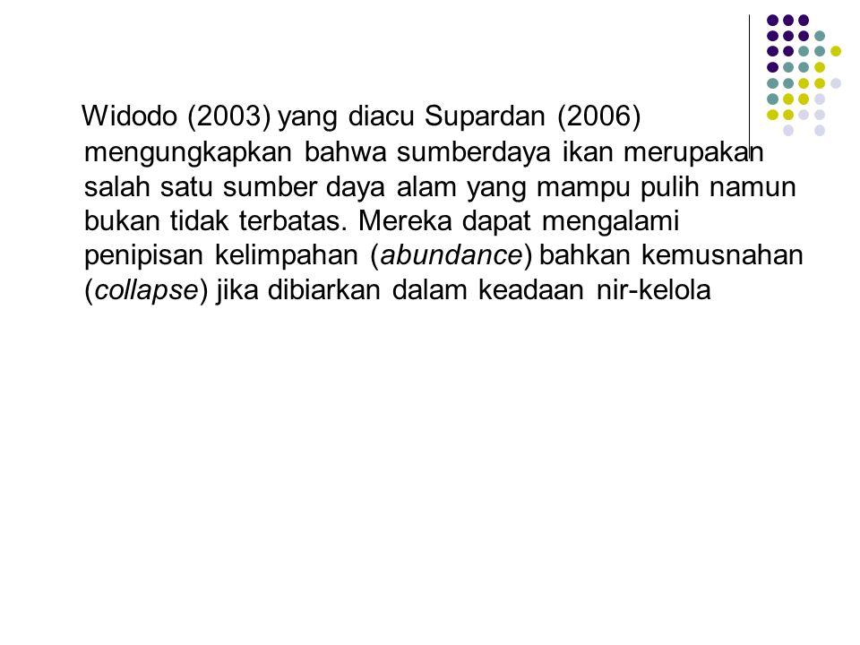 Widodo (2003) yang diacu Supardan (2006) mengungkapkan bahwa sumberdaya ikan merupakan salah satu sumber daya alam yang mampu pulih namun bukan tidak
