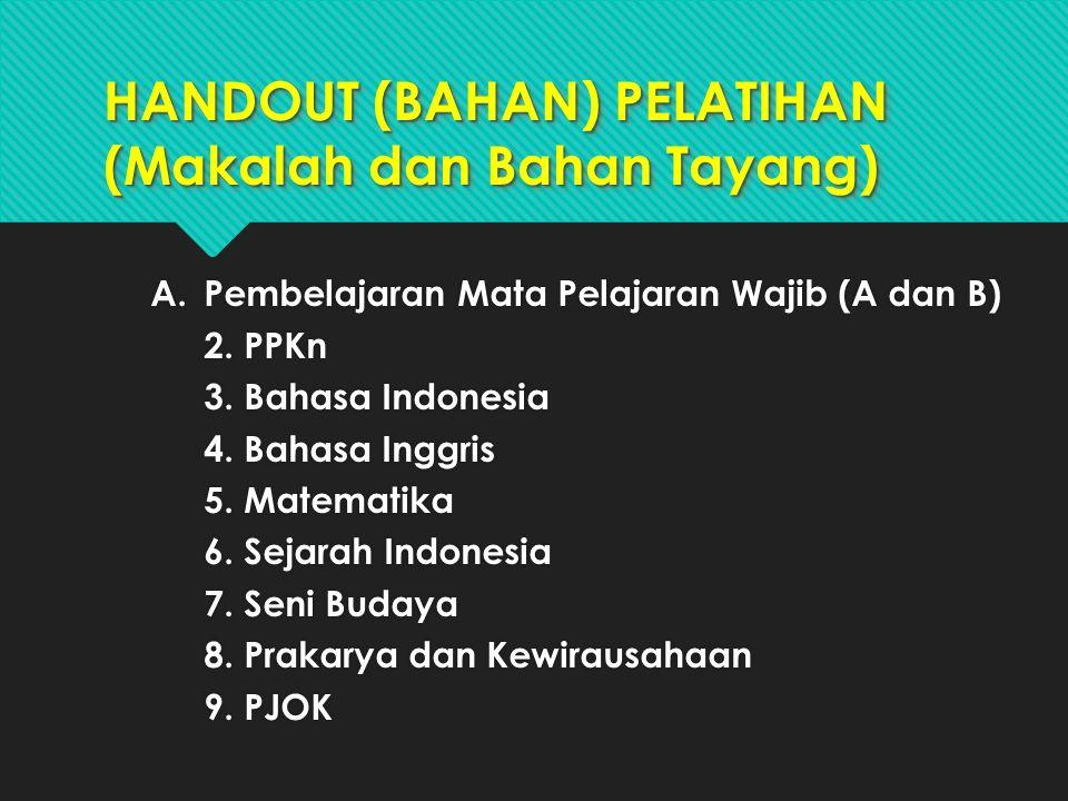 HANDOUT (BAHAN) PELATIHAN (Makalah dan Bahan Tayang) A.Pembelajaran Mata Pelajaran Wajib (A dan B) 2.PPKn 3.Bahasa Indonesia 4.Bahasa Inggris 5.Matema