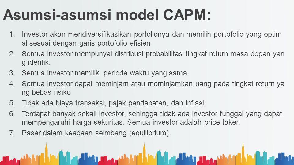 Asumsi-asumsi model CAPM: 1.Investor akan mendiversifikasikan portolionya dan memilih portofolio yang optim al sesuai dengan garis portofolio efisien