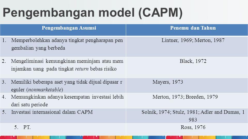 Pengembangan model (CAPM) Pengembangan AsumsiPenemu dan Tahun 1.Memperbolehkan adanya tingkat pengharapan pen gembalian yang berbeda Lintner, 1969; Me