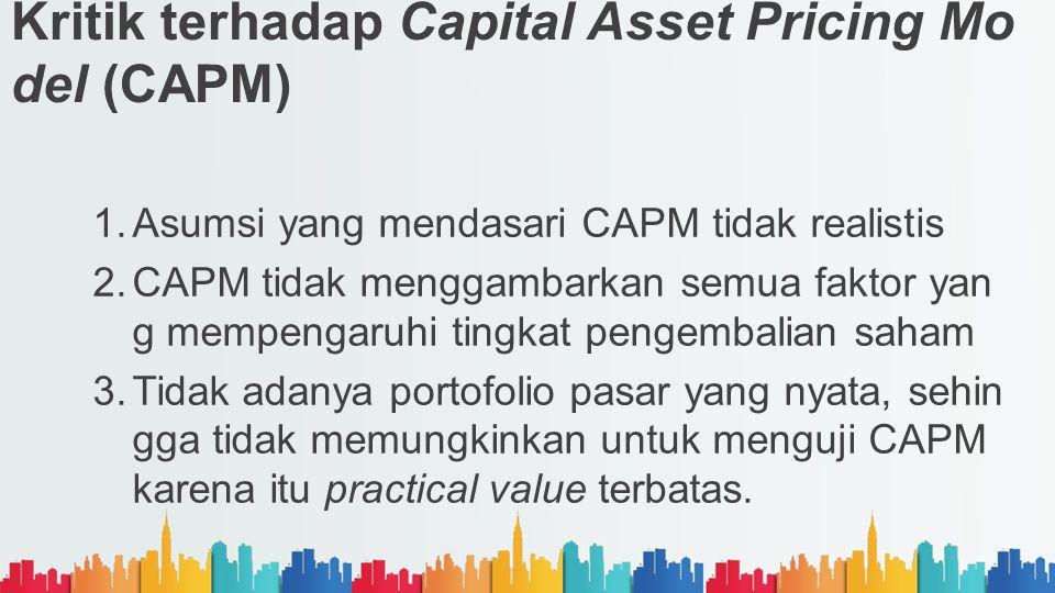 Kritik terhadap Capital Asset Pricing Mo del (CAPM) 1.Asumsi yang mendasari CAPM tidak realistis 2.CAPM tidak menggambarkan semua faktor yan g mempeng