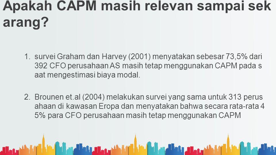 Apakah CAPM masih relevan sampai sek arang? 1.survei Graham dan Harvey (2001) menyatakan sebesar 73,5% dari 392 CFO perusahaan AS masih tetap mengguna