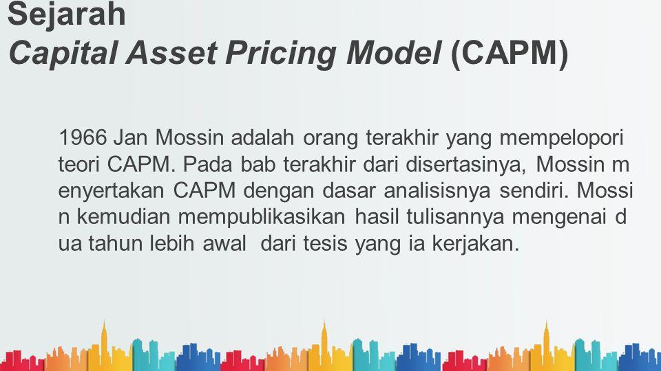 Sejarah Capital Asset Pricing Model (CAPM) 1966 Jan Mossin adalah orang terakhir yang mempelopori teori CAPM. Pada bab terakhir dari disertasinya, Mos