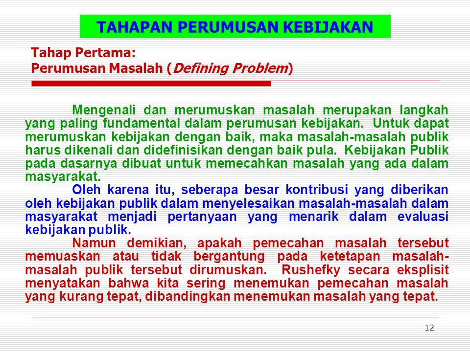 12 TAHAPAN PERUMUSAN KEBIJAKAN Tahap Pertama: Perumusan Masalah (Defining Problem) Mengenali dan merumuskan masalah merupakan langkah yang paling fundamental dalam perumusan kebijakan.
