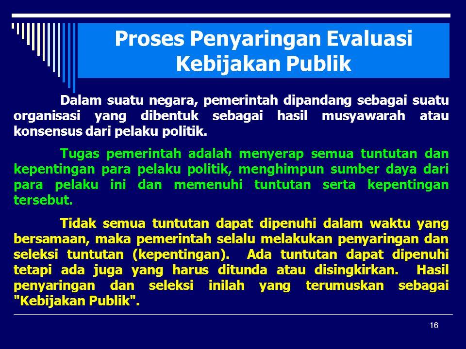 16 Proses Penyaringan Evaluasi Kebijakan Publik Dalam suatu negara, pemerintah dipandang sebagai suatu organisasi yang dibentuk sebagai hasil musyawarah atau konsensus dari pelaku politik.