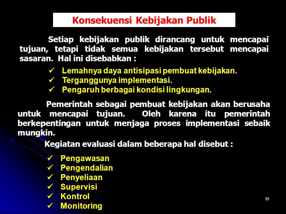 19 Konsekuensi Kebijakan Publik Setiap kebijakan publik dirancang untuk mencapai tujuan, tetapi tidak semua kebijakan tersebut mencapai sasaran. Hal i