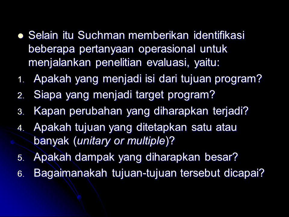 Selain itu Suchman memberikan identifikasi beberapa pertanyaan operasional untuk menjalankan penelitian evaluasi, yaitu: Selain itu Suchman memberikan identifikasi beberapa pertanyaan operasional untuk menjalankan penelitian evaluasi, yaitu: 1.