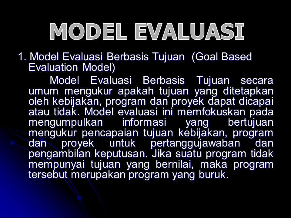 1. Model Evaluasi Berbasis Tujuan (Goal Based Evaluation Model) Model Evaluasi Berbasis Tujuan secara umum mengukur apakah tujuan yang ditetapkan oleh
