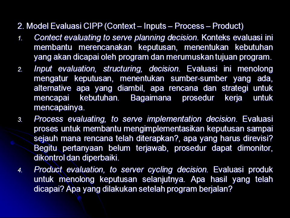 2. Model Evaluasi CIPP (Context – Inputs – Process – Product) 1. Contect evaluating to serve planning decision. Konteks evaluasi ini membantu merencan