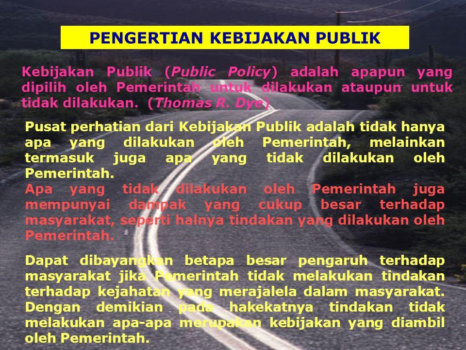 PENGERTIAN KEBIJAKAN PUBLIK Kebijakan Publik (Public Policy) adalah apapun yang dipilih oleh Pemerintah untuk dilakukan ataupun untuk tidak dilakukan.