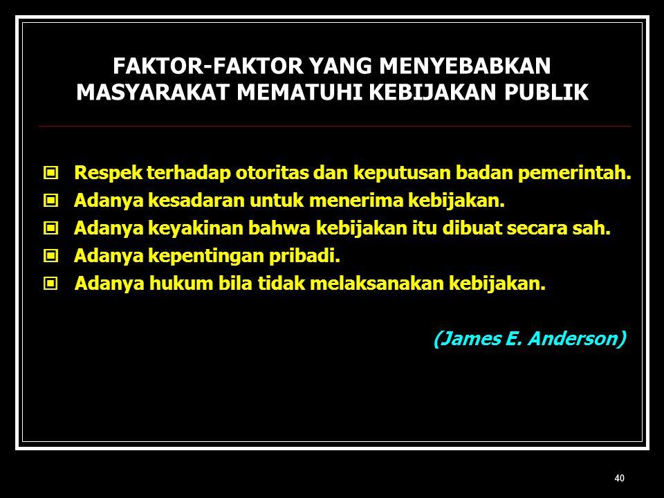 40 FAKTOR-FAKTOR YANG MENYEBABKAN MASYARAKAT MEMATUHI KEBIJAKAN PUBLIK Respek terhadap otoritas dan keputusan badan pemerintah. Adanya kesadaran untuk