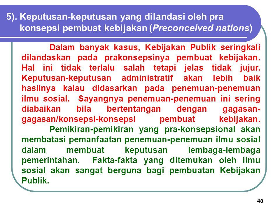 48 5).Keputusan-keputusan yang dilandasi oleh pra konsepsi pembuat kebijakan (Preconceived nations) Dalam banyak kasus, Kebijakan Publik seringkali di