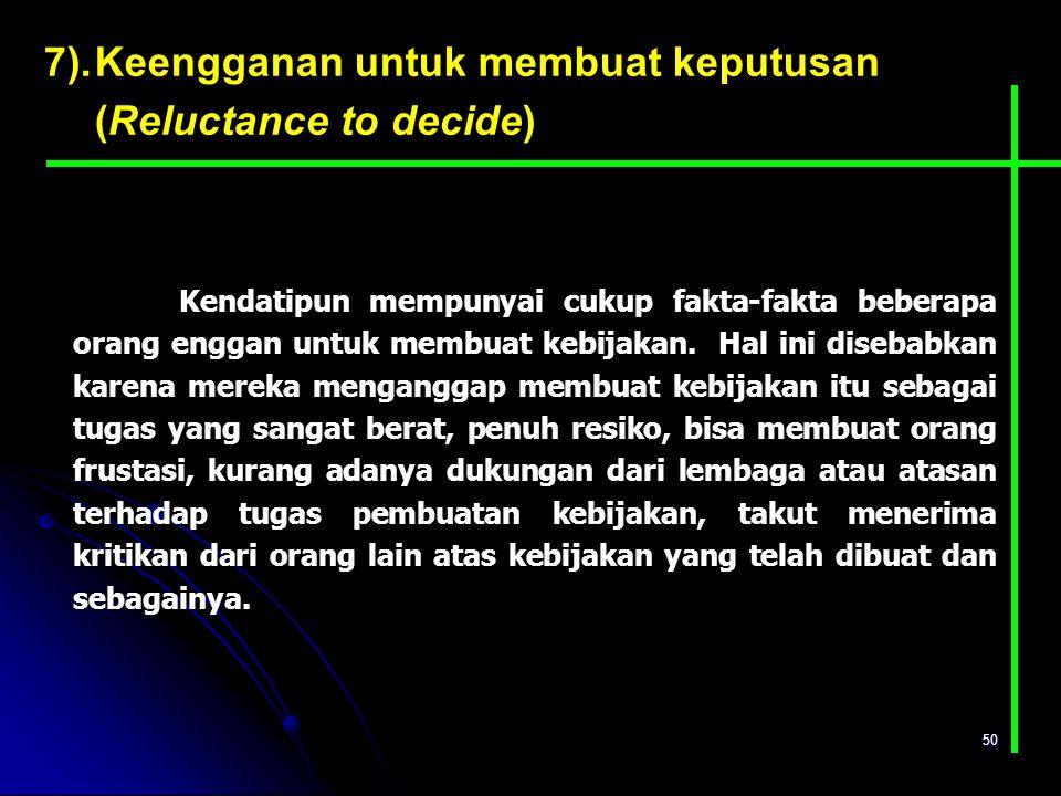 50 7).Keengganan untuk membuat keputusan (Reluctance to decide) Kendatipun mempunyai cukup fakta-fakta beberapa orang enggan untuk membuat kebijakan.
