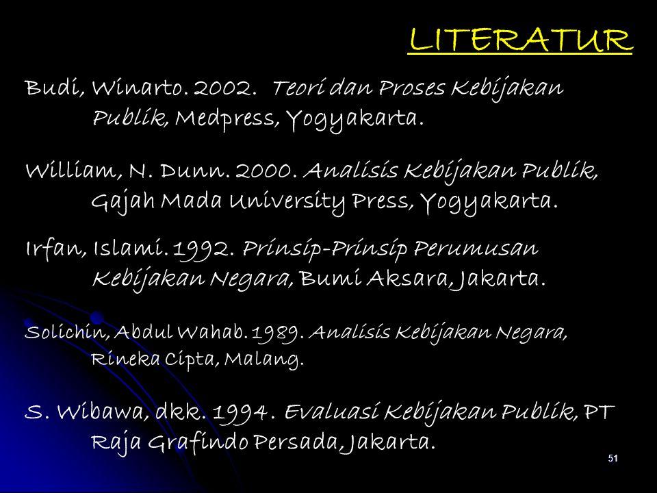 51 LITERATUR Budi, Winarto. 2002. Teori dan Proses Kebijakan Publik, Medpress, Yogyakarta. William, N. Dunn. 2000. Analisis Kebijakan Publik, Gajah Ma