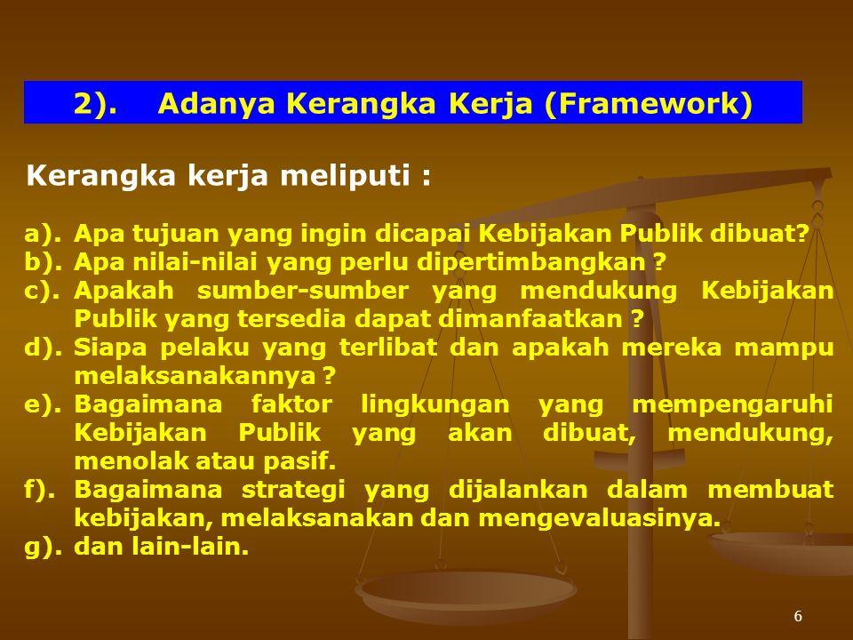 6 2).Adanya Kerangka Kerja (Framework) Kerangka kerja meliputi : a).Apa tujuan yang ingin dicapai Kebijakan Publik dibuat? b).Apa nilai-nilai yang per