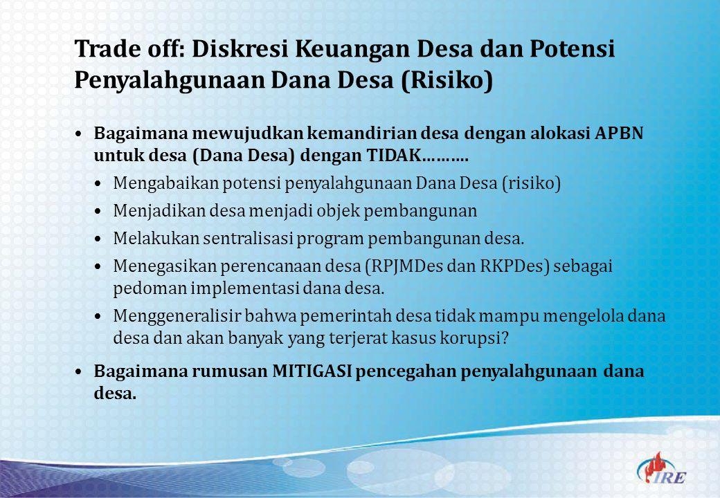 Trade off: Diskresi Keuangan Desa dan Potensi Penyalahgunaan Dana Desa (Risiko) Bagaimana mewujudkan kemandirian desa dengan alokasi APBN untuk desa (Dana Desa) dengan TIDAK……….