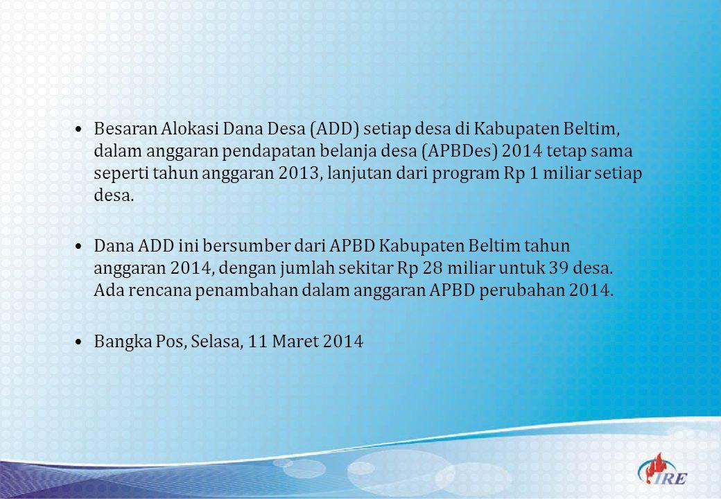 Besaran Alokasi Dana Desa (ADD) setiap desa di Kabupaten Beltim, dalam anggaran pendapatan belanja desa (APBDes) 2014 tetap sama seperti tahun anggaran 2013, lanjutan dari program Rp 1 miliar setiap desa.