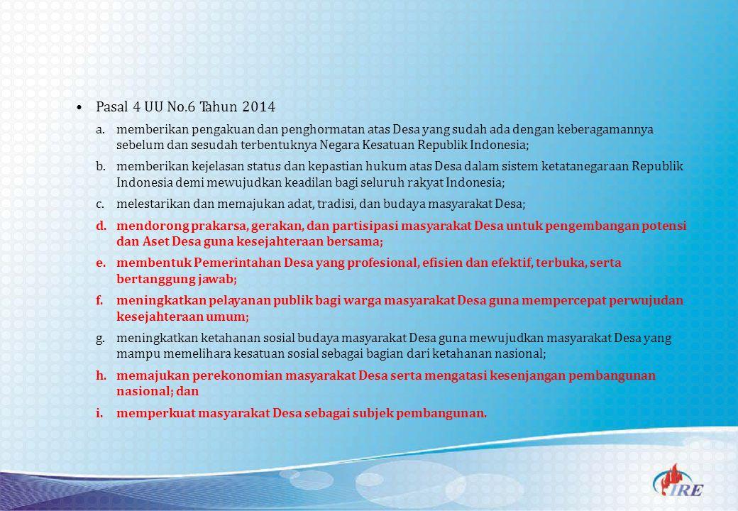 Pasal 4 UU No.6 Tahun 2014 a.memberikan pengakuan dan penghormatan atas Desa yang sudah ada dengan keberagamannya sebelum dan sesudah terbentuknya Negara Kesatuan Republik Indonesia; b.memberikan kejelasan status dan kepastian hukum atas Desa dalam sistem ketatanegaraan Republik Indonesia demi mewujudkan keadilan bagi seluruh rakyat Indonesia; c.melestarikan dan memajukan adat, tradisi, dan budaya masyarakat Desa; d.mendorong prakarsa, gerakan, dan partisipasi masyarakat Desa untuk pengembangan potensi dan Aset Desa guna kesejahteraan bersama; e.membentuk Pemerintahan Desa yang profesional, efisien dan efektif, terbuka, serta bertanggung jawab; f.meningkatkan pelayanan publik bagi warga masyarakat Desa guna mempercepat perwujudan kesejahteraan umum; g.meningkatkan ketahanan sosial budaya masyarakat Desa guna mewujudkan masyarakat Desa yang mampu memelihara kesatuan sosial sebagai bagian dari ketahanan nasional; h.memajukan perekonomian masyarakat Desa serta mengatasi kesenjangan pembangunan nasional; dan i.memperkuat masyarakat Desa sebagai subjek pembangunan.