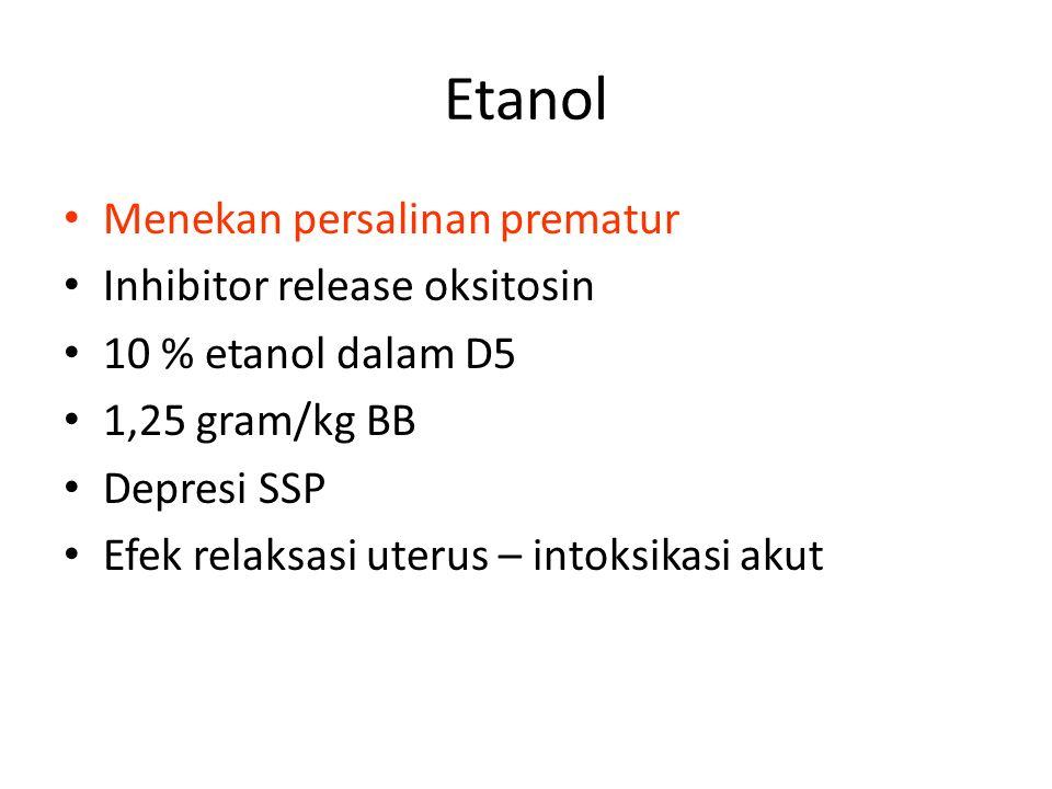 Etanol Menekan persalinan prematur Inhibitor release oksitosin 10 % etanol dalam D5 1,25 gram/kg BB Depresi SSP Efek relaksasi uterus – intoksikasi akut