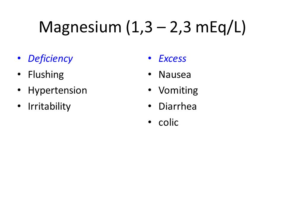 Magnesium (1,3 – 2,3 mEq/L) Deficiency Flushing Hypertension Irritability Excess Nausea Vomiting Diarrhea colic
