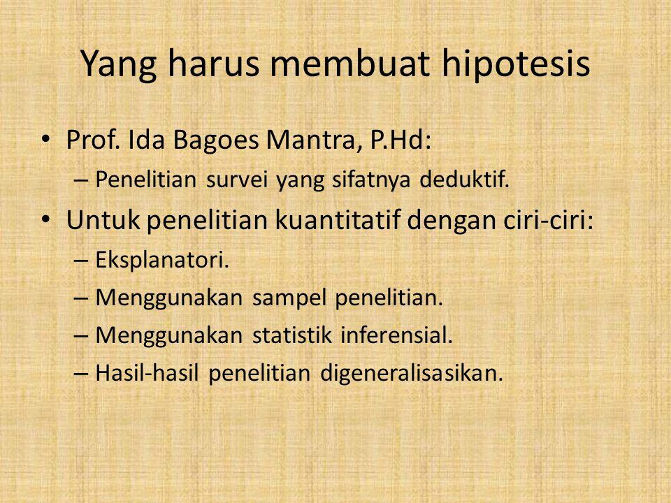 Yang harus membuat hipotesis Prof. Ida Bagoes Mantra, P.Hd: – Penelitian survei yang sifatnya deduktif. Untuk penelitian kuantitatif dengan ciri-ciri: