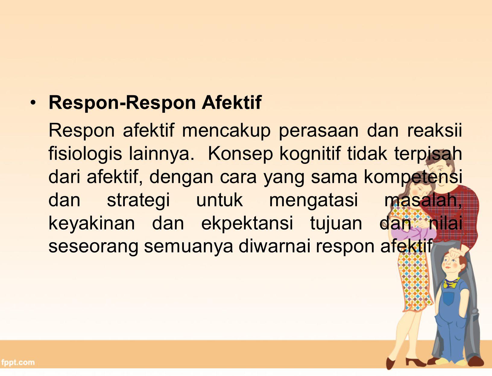 Respon-Respon Afektif Respon afektif mencakup perasaan dan reaksii fisiologis lainnya.
