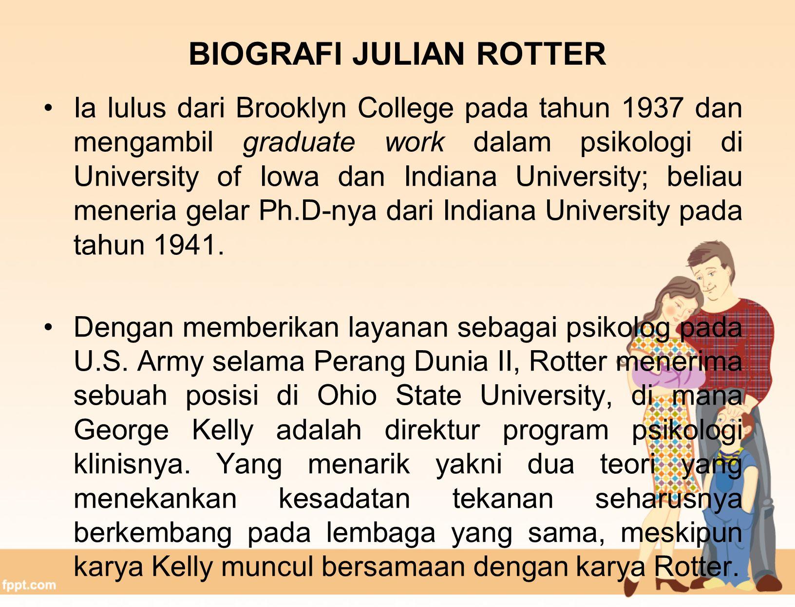BIOGRAFI JULIAN ROTTER Ia lulus dari Brooklyn College pada tahun 1937 dan mengambil graduate work dalam psikologi di University of Iowa dan Indiana University; beliau meneria gelar Ph.D-nya dari Indiana University pada tahun 1941.