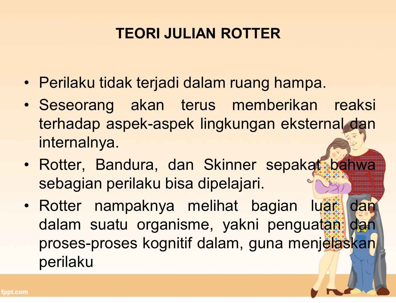 TEORI JULIAN ROTTER Rotter menyebut karyanya sebagai teori kepribadian pembelajaran-sosial untuk menunjukkan kepercayaannya bahwa kita bisa mempelajari perilaku kita melalui pengalaman sosial kita.