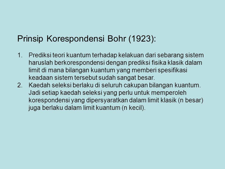 Prinsip Korespondensi Bohr (1923): 1.Prediksi teori kuantum terhadap kelakuan dari sebarang sistem haruslah berkorespondensi dengan prediksi fisika klasik dalam limit di mana bilangan kuantum yang memberi spesifikasi keadaan sistem tersebut sudah sangat besar.